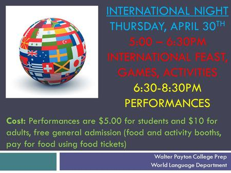 INTERNATIONAL NIGHT THURSDAY, APRIL 30 TH 5:00 – 6:30PM INTERNATIONAL FEAST, GAMES, ACTIVITIES 6:30-8:30PM PERFORMANCES Walter Payton College Prep World.