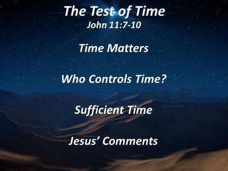 The Test of Time John 11:7-10 Time Matters Who Controls Time? Sufficient Time Jesus' Comments.
