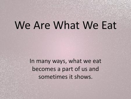 We Are What We Eat In many ways, what we eat becomes a part of us and sometimes it shows.