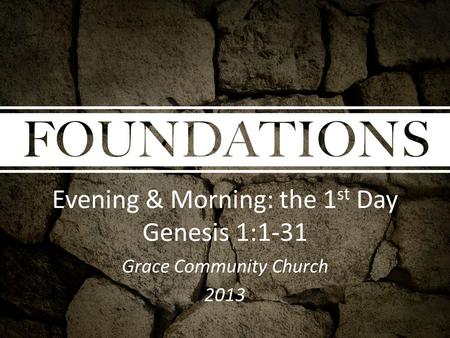 Evening & Morning: the 1 st Day Genesis 1:1-31 Grace Community Church 2013.