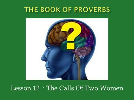Lesson 12 : The Calls Of Two Women.  Proverbs 9:1-6  Has built her house  Hewn out seven pillars  Prepared her food (slaughtered her slaughter) 