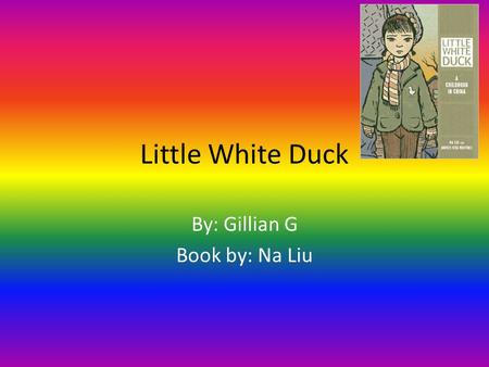 Little White Duck By: Gillian G Book by: Na Liu. Contents Wuhan China A sad, sad day The four pests Don't waste your food March 5 th is Lei Feng day The.