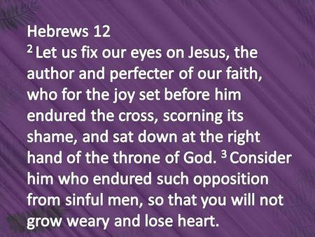 Hebrews 12 2 Let us fix our eyes on Jesus, the author and perfecter of our faith, who for the joy set before him endured the cross, scorning its shame,
