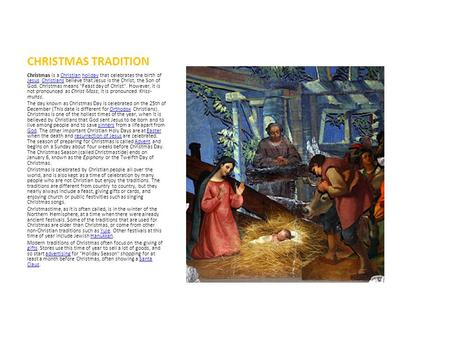 CHRISTMAS TRADITION Christmas is a Christian holiday that celebrates the birth of Jesus. Christians believe that Jesus is the Christ, the Son of God. Christmas.