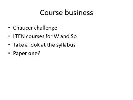 Course business Chaucer challenge LTEN courses for W and Sp Take a look at the syllabus Paper one?
