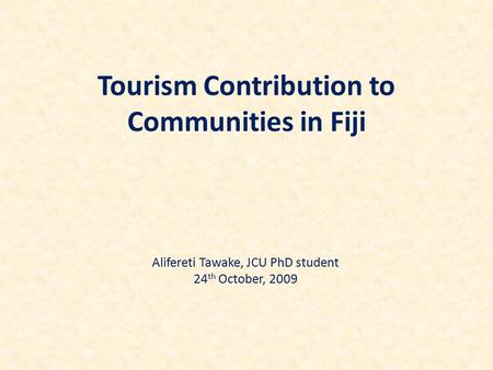 Tourism Contribution to Communities in Fiji Alifereti Tawake, JCU PhD student 24 th October, 2009.