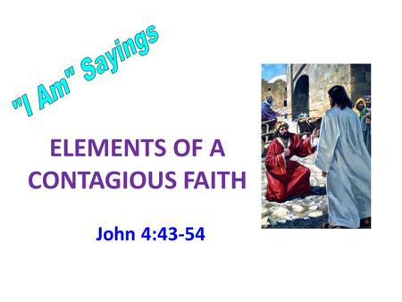 ELEMENTS OF A CONTAGIOUS FAITH John 4:43-54. John stated the purpose of his book 30 Jesus did many other miraculous signs in the presence of his disciples,