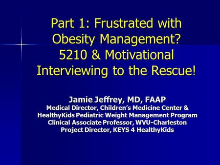 Part 1: Frustrated with Obesity Management? 5210 & Motivational Interviewing to the Rescue! Jamie Jeffrey, MD, FAAP Medical Director, Children's Medicine.