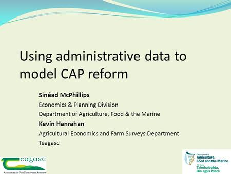 Using administrative data to model CAP reform Sinéad McPhillips Economics & Planning Division Department of Agriculture, Food & the Marine Kevin Hanrahan.