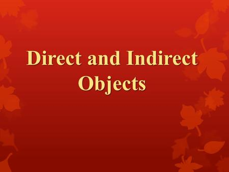 Direct and Indirect Objects. Reminders… Subject: performs the action of the sentence. Verb: is the action of the sentence.