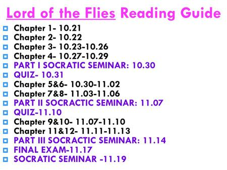 Lord of the Flies Reading Guide  Chapter 1- 10.21  Chapter 2- 10.22  Chapter 3- 10.23-10.26  Chapter 4- 10.27-10.29  PART I SOCRATIC SEMINAR: 10.30.
