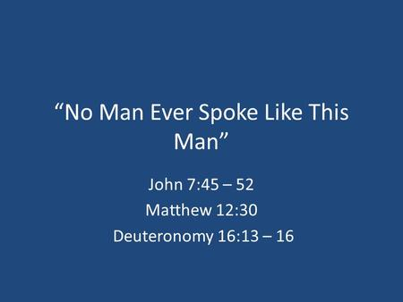"""No Man Ever Spoke Like This Man"" John 7:45 – 52 Matthew 12:30 Deuteronomy 16:13 – 16."