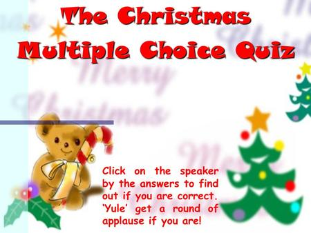 The Christmas Multiple Choice Quiz Click on the speaker by the answers to find out if you are correct. 'Yule' get a round of applause if you are!