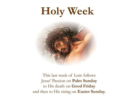 This last week of Lent follows Jesus' Passion on Palm Sunday to His death on Good Friday and then to His rising on Easter Sunday. Holy Week.