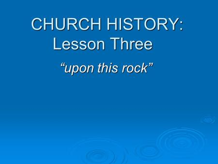 "CHURCH HISTORY: Lesson Three ""upon this rock"". THE MAJOR DIVISION OF THE HISTORY OF THE CHURCH Apostolic ChurchPost – Apostolic Church Approx 30 AD Approx."