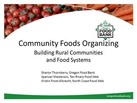 Community Foods Organizing Building Rural Communities and Food Systems Sharon Thornberry, Oregon Food Bank Spencer Masterson, Ten Rivers Food Web Kristin.