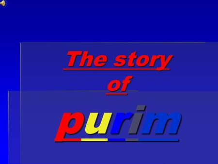 The story of purim The party THE KING OF SHUSHAN HAD MADE A PARTY FOR ALL PEOPLE IN HIS 127 COUNTRIES THAT HE RULED OVER. THE PARTY LASTED 6 MONTHS.