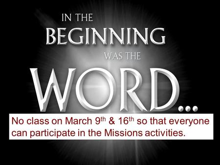 No class on March 9 th & 16 th so that everyone can participate in the Missions activities.