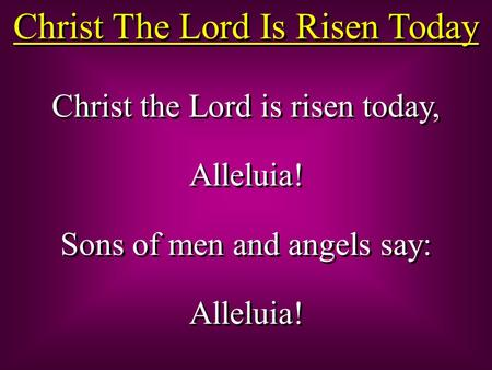 Christ The Lord Is Risen Today Christ the Lord is risen today, Alleluia! Sons of men and angels say: Alleluia! Christ the Lord is risen today, Alleluia!