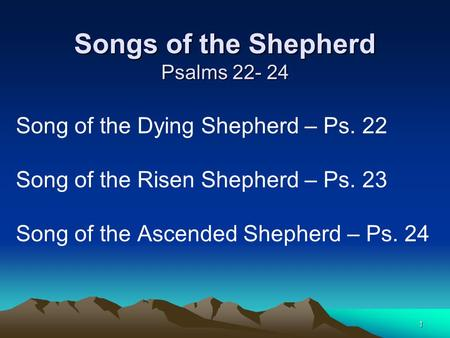 1 Songs of the Shepherd Psalms 22- 24 Song of the Dying Shepherd – Ps. 22 Song of the Risen Shepherd – Ps. 23 Song of the Ascended Shepherd – Ps. 24.