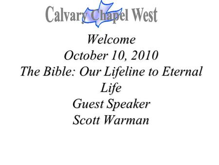 Calvary Chapel West Welcome October 10, 2010 The Bible: Our Lifeline to Eternal Life Guest Speaker Scott Warman 1.