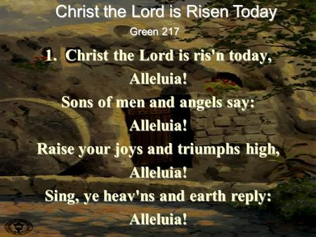 1. Christ the Lord is ris'n today, Alleluia! Sons of men and angels say: Alleluia! Raise your joys and triumphs high, Alleluia! Sing, ye heav'ns and earth.