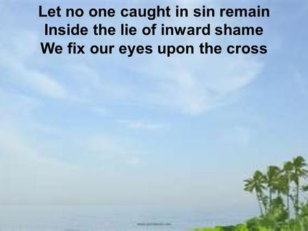 Let no one caught in sin remain Inside the lie of inward shame We fix our eyes upon the cross.