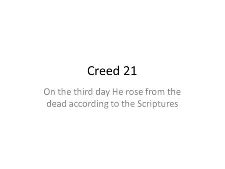 Creed 21 On the third day He rose from the dead according to the Scriptures.