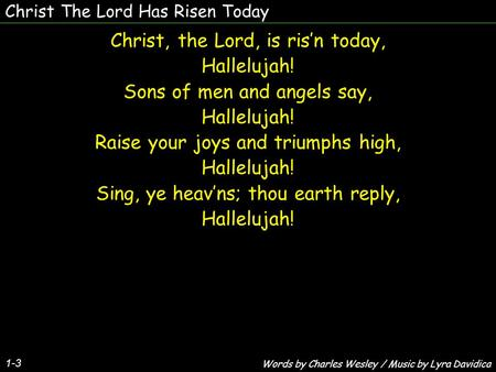 Christ The Lord Has Risen Today 1-3 Christ, the Lord, is ris'n today, Hallelujah! Sons of men and angels say, Hallelujah! Raise your joys and triumphs.