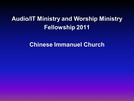 Audio/IT Ministry and Worship Ministry Fellowship 2011 Chinese Immanuel Church.