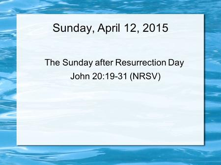 Sunday, April 12, 2015 The Sunday after Resurrection Day John 20:19-31 (NRSV)