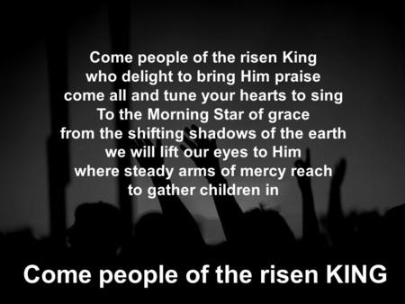 Come people of the risen King who delight to bring Him praise come all and tune your hearts to sing To the Morning Star of grace from the shifting shadows.