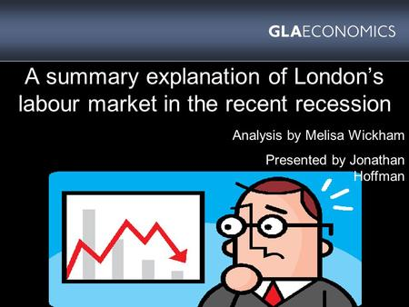 A summary explanation of London's labour market in the recent recession Analysis by Melisa Wickham Presented by Jonathan Hoffman.