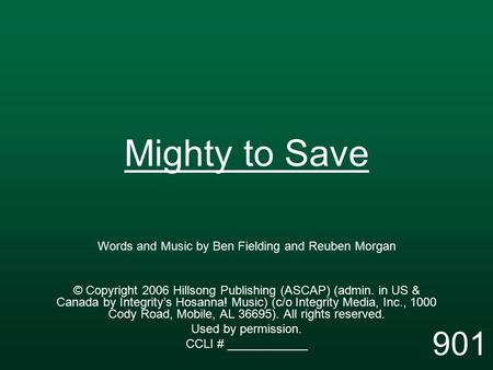 Mighty to Save Words and Music by Ben Fielding and Reuben Morgan © Copyright 2006 Hillsong Publishing (ASCAP) (admin. in US & Canada by Integrity's Hosanna!