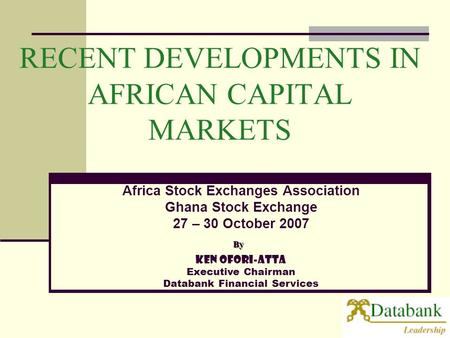 RECENT DEVELOPMENTS IN AFRICAN CAPITAL MARKETS Ken Ofori-Atta Executive Chairman Databank Financial Services Africa Stock Exchanges Association Ghana Stock.
