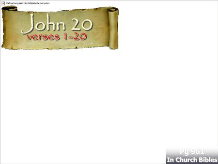 Verses 1-20 Pg 961 In Church Bibles John 20. Its a Wonderful Resurrection!