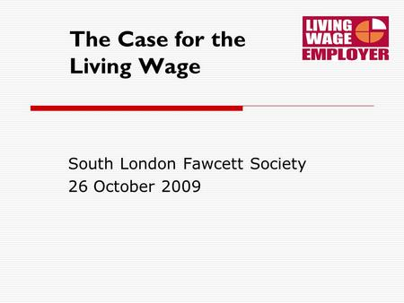 The Case for the Living Wage South London Fawcett Society 26 October 2009.