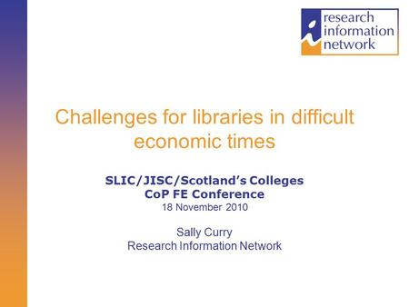 Challenges for libraries in difficult economic times SLIC/JISC/Scotland's Colleges CoP FE Conference 18 November 2010 Sally Curry Research Information.