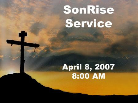 SonRise Service April 8, 2007 8:00 AM. Welcome and Prayer Pastor Groover.