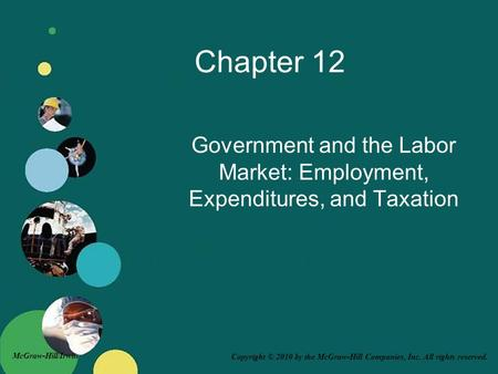 Copyright © 2010 by the McGraw-Hill Companies, Inc. All rights reserved. McGraw-Hill/Irwin Chapter 12 Government and the Labor Market: Employment, Expenditures,