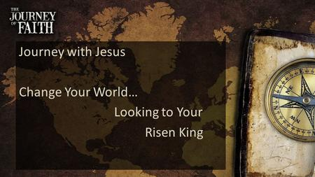 Journey with Jesus Change Your World… Looking to Your Risen King.