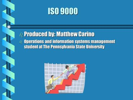 ISO 9000 b Produced by: Matthew Carino b Operations and information systems management student at The Pennsylvania State University.