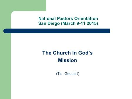 National Pastors Orientation San Diego (March 9-11 2015) The Church in God's Mission (Tim Geddert)