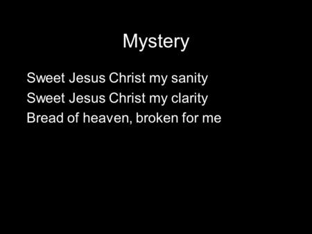 Mystery Sweet Jesus Christ my sanity Sweet Jesus Christ my clarity Bread of heaven, broken for me.