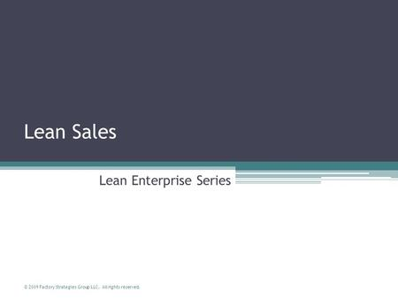 © 2009 Factory Strategies Group LLC. All rights reserved. Lean Sales Lean Enterprise Series.