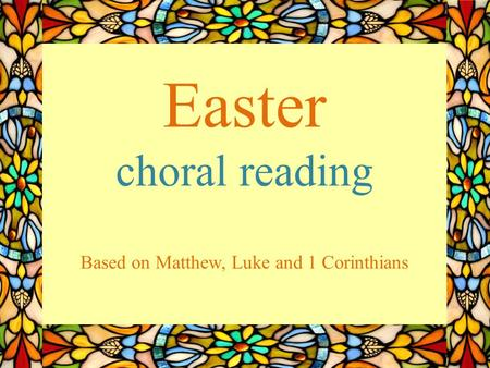 Easter choral reading Based on Matthew, Luke and 1 Corinthians.