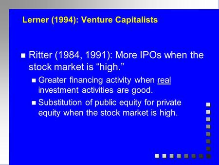 "Lerner (1994): Venture Capitalists n Ritter (1984, 1991): More IPOs when the stock market is ""high."" n Greater financing activity when real investment."