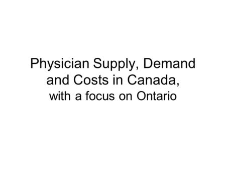 Physician Supply, Demand and Costs in Canada, with a focus on Ontario.