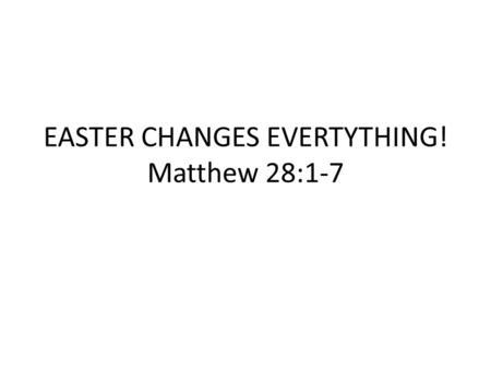EASTER CHANGES EVERTYTHING! Matthew 28:1-7. I. THE EASTER BACKGROUND 1.What did Easter used to be called? 2.Where does the word Easter come from and what.