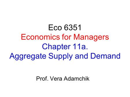 Eco 6351 Economics for Managers Chapter 11a. Aggregate Supply and Demand Prof. Vera Adamchik.